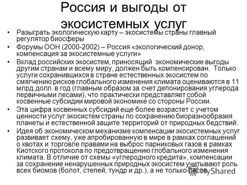 Россия и выгоды от экосистемных услуг Разыграть экологическую карту – экосистемы страны главный регулятор биосферы Форумы ООН (2000-2002) – Россия «экологический донор, компенсация за экосистемные услуги» Вклад российских экосистем, приносящий эконом