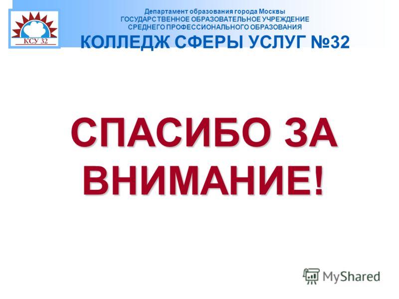 Департамент образования города Москвы ГОСУДАРСТВЕННОЕ ОБРАЗОВАТЕЛЬНОЕ УЧРЕЖДЕНИЕ СРЕДНЕГО ПРОФЕССИОНАЛЬНОГО ОБРАЗОВАНИЯ КОЛЛЕДЖ СФЕРЫ УСЛУГ 32 СПАСИБО ЗА ВНИМАНИЕ!