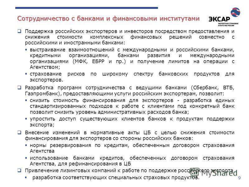 9 Сотрудничество с банками и финансовыми институтами Поддержка российских экспортеров и инвесторов посредством предоставления и снижения стоимости комплексных финансовых решений совместно с российскими и иностранными банками: выстраивание взаимоотнош