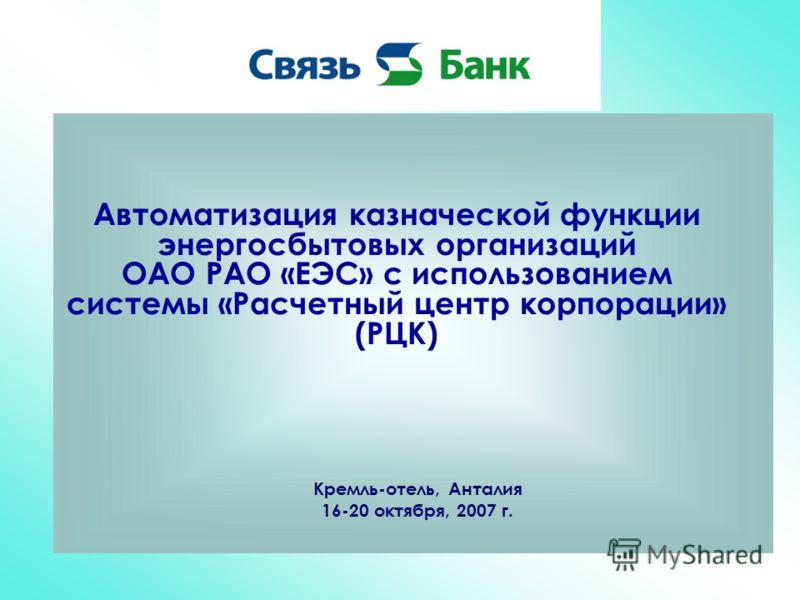 Автоматизация казначеской функции энергосбытовых организаций ОАО РАО «ЕЭС» с использованием системы «Расчетный центр корпорации» (РЦК) Кремль-отель, Анталия 16-20 октября, 2007 г.