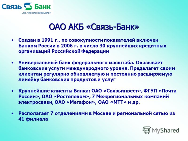 ОАО АКБ «Связь-Банк» Создан в 1991 г., по совокупности показателей включен Банком России в 2006 г. в число 30 крупнейших кредитных организаций Российской Федерации Универсальный банк федерального масштаба. Оказывает банковские услуги международного у