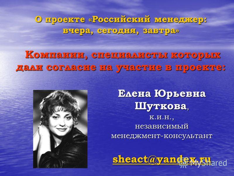 О проекте «Российский менеджер: вчера, сегодня, завтра» Компании, специалисты которых дали согласие на участие в проекте: Елена Юрьевна Шуткова, к.и.н.,независимыйменеджмент-консультант sheact@yandex.ru