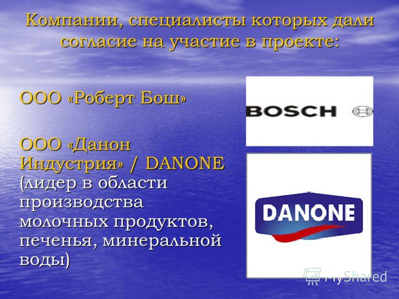 Компании, специалисты которых дали согласие на участие в проекте: ООО «Роберт Бош» ООО «Данон Индустрия» / DANONE (лидер в области производства молочных продуктов, печенья, минеральной воды)