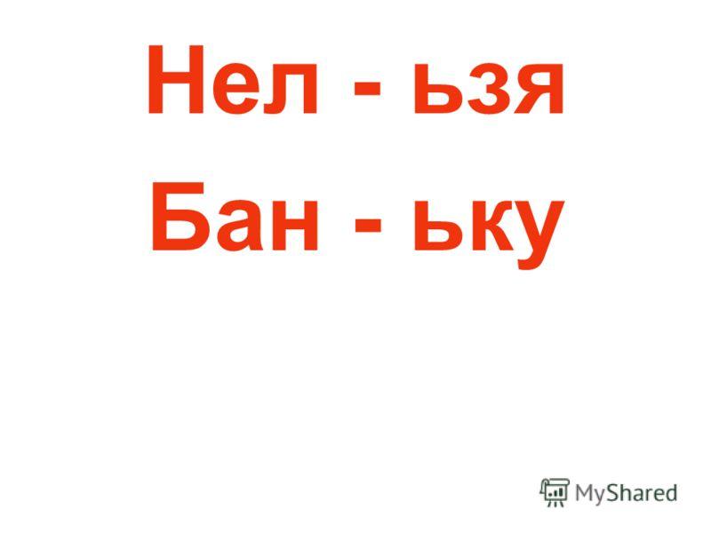 Нел - ьзя Бан - ьку