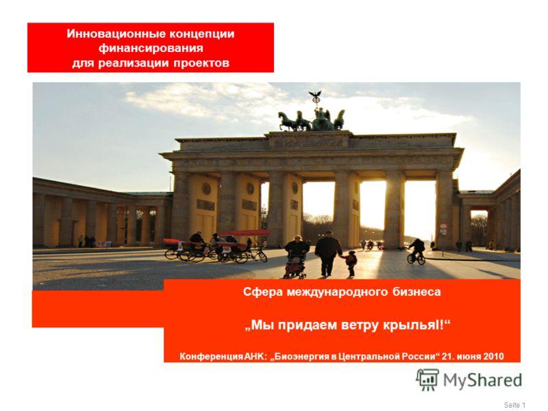 Seite 1 Сфера международного бизнеса Мы придаем ветру крыльяl! Конференция AHK: Биоэнергия в Центральной России 21. июня 2010 Инновационные концепции финансирования для реализации проектов