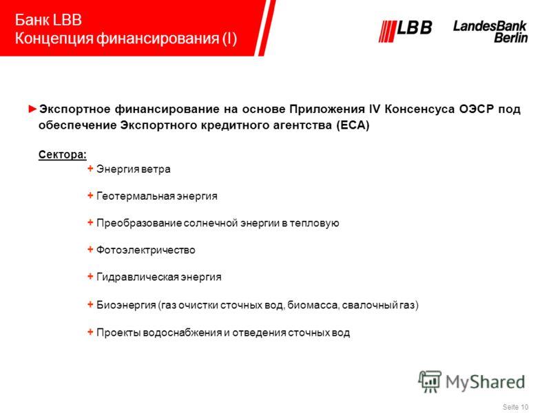 Seite 10 Банк LBB Концепция финансирования (I) Экспортное финансирование на основе Приложения IV Консенсуса ОЭСР под обеспечение Экспортного кредитного агентства (ECA) Сектора: + Энергия ветра + Геотермальная энергия + Преобразование солнечной энерги