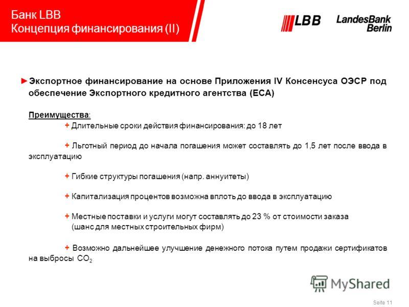 Seite 11 Банк LBB Концепция финансирования (II) Экспортное финансирование на основе Приложения IV Консенсуса ОЭСР под обеспечение Экспортного кредитного агентства (ECA) Преимущества: + Длительные сроки действия финансирования: до 18 лет + Льготный пе