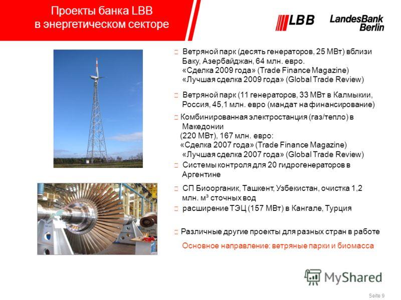 Seite 9 Проекты банка LBB в энергетическом секторе Различные другие проекты для разных стран в работе Основное направление: ветряные парки и биомасса Ветряной парк (десять генераторов, 25 МВт) вблизи Баку, Азербайджан, 64 млн. евро. «Сделка 2009 года