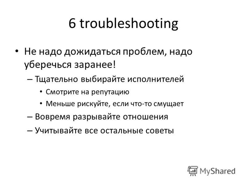 6 troubleshooting Не надо дожидаться проблем, надо уберечься заранее! – Тщательно выбирайте исполнителей Смотрите на репутацию Меньше рискуйте, если что-то смущает – Вовремя разрывайте отношения – Учитывайте все остальные советы