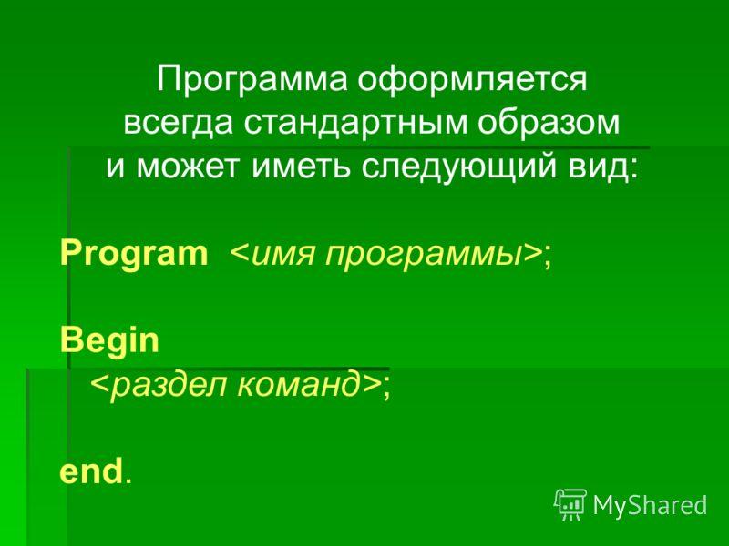 Программа оформляется всегда стандартным образом и может иметь следующий вид: Program ; Begin ; end.