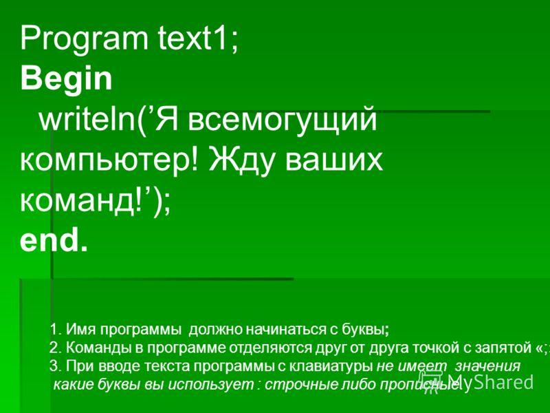 Program text1; Begin writeln(Я всемогущий компьютер! Жду ваших команд!); end. 1. Имя программы должно начинаться с буквы; 2. Команды в программе отделяются друг от друга точкой с запятой «;»; 3. При вводе текста программы с клавиатуры не имеет значен