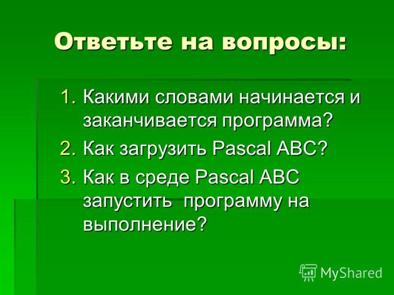 Ответьте на вопросы: 1.Какими словами начинается и заканчивается программа? 2.Как загрузить Pascal ABC? 3.Как в среде Pascal ABC запустить программу на выполнение?