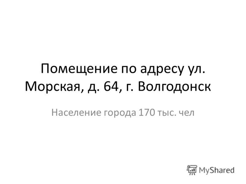 Помещение по адресу ул. Морская, д. 64, г. Волгодонск Население города 170 тыс. чел