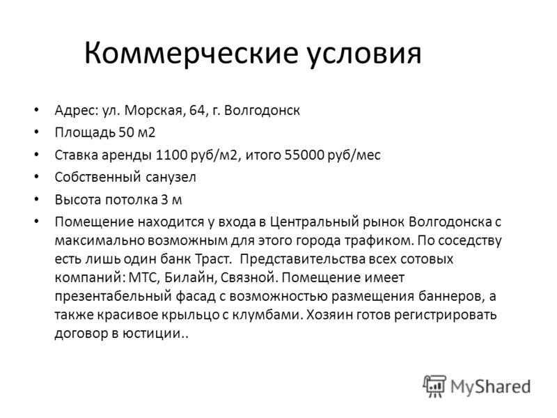 Коммерческие условия Адрес: ул. Морская, 64, г. Волгодонск Площадь 50 м2 Ставка аренды 1100 руб/м2, итого 55000 руб/мес Собственный санузел Высота потолка 3 м Помещение находится у входа в Центральный рынок Волгодонска с максимально возможным для это