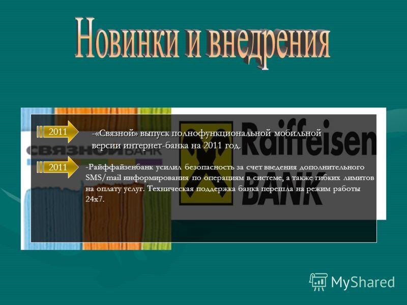 -«Связной» выпуск полнофункциональной мобильной версии интернет-банка на 2011 год. -Райффайзенбанк усилил безопасность за счет введения дополнительного SMS/mail информирования по операциям в системе, а также гибких лимитов на оплату услуг. Техническа