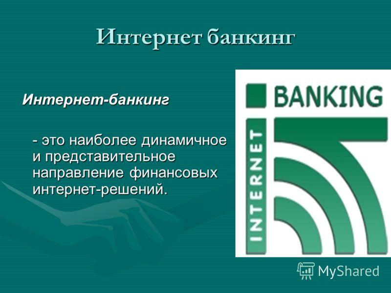 Интернет банкинг Интернет-банкинг Интернет-банкинг - это наиболее динамичное и представительное направление финансовых интернет-решений.