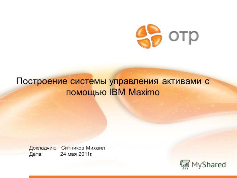 1 Построение системы управления активами с помощью IBM Maximo Докладчик: Ситников Михаил Дата: 24 мая 2011г.