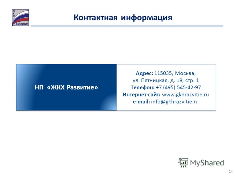 Контактная информация НП «ЖКХ Развитие» Адрес: 115035, Москва, ул. Пятницкая, д. 18, стр. 1 Телефон: +7 (495) 545-42-97 Интернет-сайт: www.gkhrazvitie.ru e-mail: info@gkhrazvitie.ru Адрес: 115035, Москва, ул. Пятницкая, д. 18, стр. 1 Телефон: +7 (495