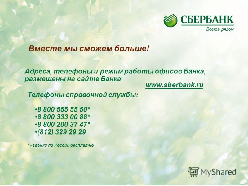 4 Адреса, телефоны и режим работы офисов Банка, размещены на сайте Банка www.sberbank.ru Телефоны справочной службы: 8 800 555 55 50* 8 800 333 00 88* 8 800 200 37 47* (812) 329 29 29 * - звонки по России бесплатно Вместе мы сможем больше!