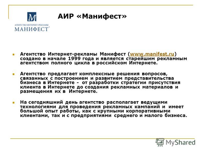 АИР «Манифест» Агентство Интернет-рекламы Манифест (www.manifest.ru) создано в начале 1999 года и является старейшим рекламным агентством полного цикла в российском Интернете.www.manifest.ru Агентство предлагает комплексные решения вопросов, связанны