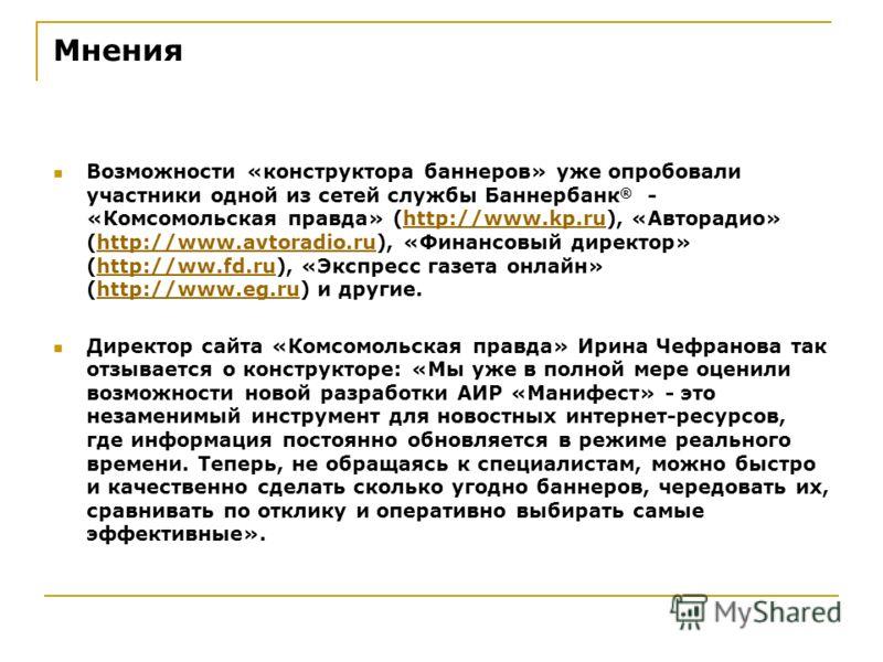 Мнения Возможности «конструктора баннеров» уже опробовали участники одной из сетей службы Баннербанк ® - «Комсомольская правда» (http://www.kp.ru), «Авторадио» (http://www.avtoradio.ru), «Финансовый директор» (http://ww.fd.ru), «Экспресс газета онлай
