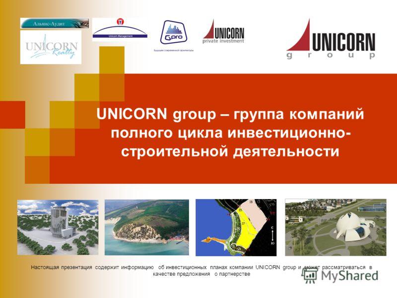 Настоящая презентация содержит информацию об инвестиционных планах компании UNICORN group и может рассматриваться в качестве предложения о партнерстве UNICORN group – группа компаний полного цикла инвестиционно- строительной деятельности