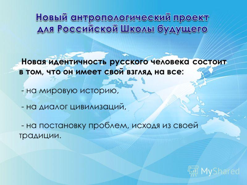 Новая идентичность русского человека состоит в том, что он имеет свой взгляд на все: - на мировую историю, - на диалог цивилизаций, - на постановку проблем, исходя из своей традиции.