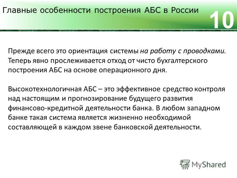Главные особенности построения АБС в России 10 Прежде всего это ориентация системы на работу с проводками. Теперь явно прослеживается отход от чисто бухгалтерского построения АБС на основе операционного дня. Высокотехнологичная АБС – это эффективное