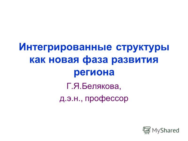 Интегрированные структуры как новая фаза развития региона Г.Я.Белякова, д.э.н., профессор