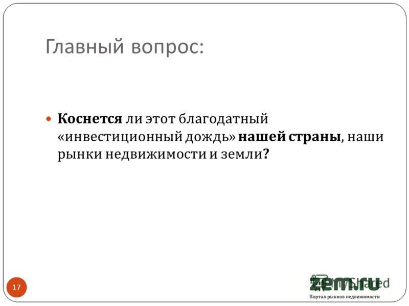 Главный вопрос : 17 Коснется ли этот благодатный « инвестиционный дождь » нашей страны, наши рынки недвижимости и земли ?