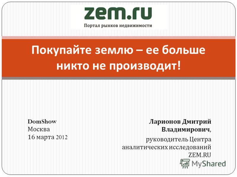 Ларионов Дмитрий Владимирович, руководитель Центра аналитических исследований ZEM.RU Покупайте землю – ее больше никто не производит ! DomShow Москва 16 марта 2012