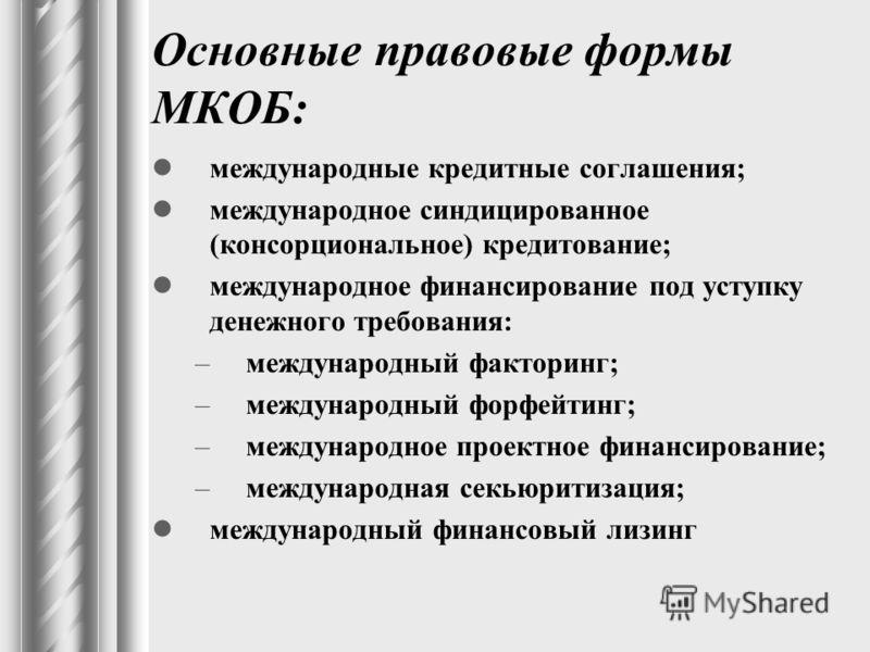 Основные правовые формы МКОБ: международные кредитные соглашения; международное синдицированное (консорциональное) кредитование; международное финансирование под уступку денежного требования: –международный факторинг; –международный форфейтинг; –межд