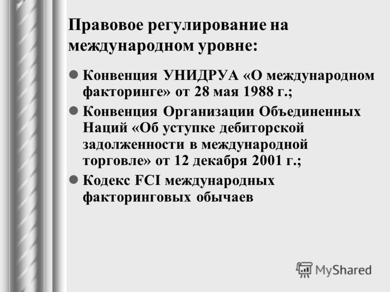 Правовое регулирование на международном уровне: Конвенция УНИДРУА «О международном факторинге» от 28 мая 1988 г.; Конвенция Организации Объединенных Наций «Об уступке дебиторской задолженности в международной торговле» от 12 декабря 2001 г.; Кодекс F
