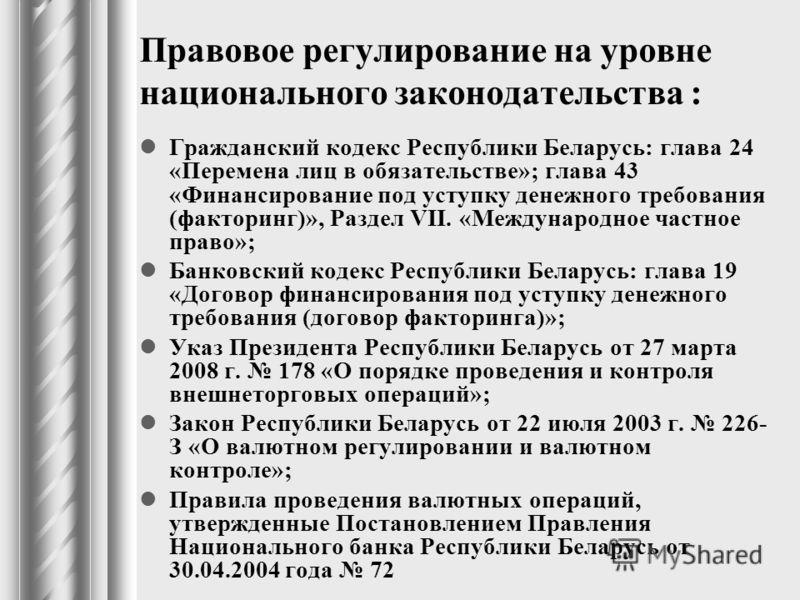 Правовое регулирование на уровне национального законодательства : Гражданский кодекс Республики Беларусь: глава 24 «Перемена лиц в обязательстве»; глава 43 «Финансирование под уступку денежного требования (факторинг)», Раздел VII. «Международное част