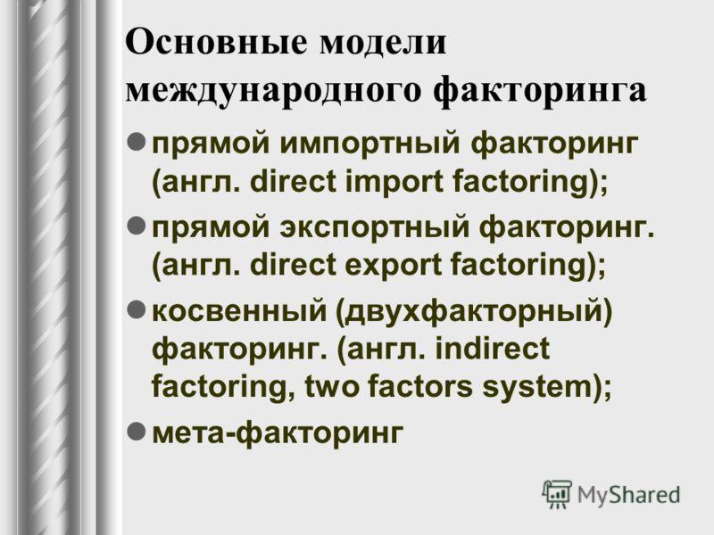 Основные модели международного факторинга прямой импортный факторинг (англ. direct import factoring); прямой экспортный факторинг. (англ. direct export factoring); косвенный (двухфакторный) факторинг. (англ. indirect factoring, two factors system); м
