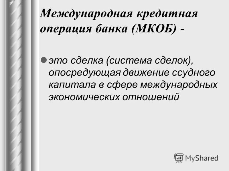 Международная кредитная операция банка (МКОБ) - это сделка (система сделок), опосредующая движение ссудного капитала в сфере международных экономических отношений