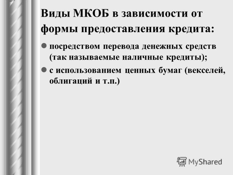 Виды МКОБ в зависимости от формы предоставления кредита: посредством перевода денежных средств (так называемые наличные кредиты); с использованием ценных бумаг (векселей, облигаций и т.п.)