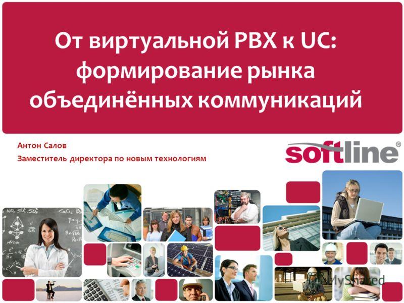 От виртуальной PBX к UC: формирование рынка объединённых коммуникаций Антон Салов Заместитель директора по новым технологиям