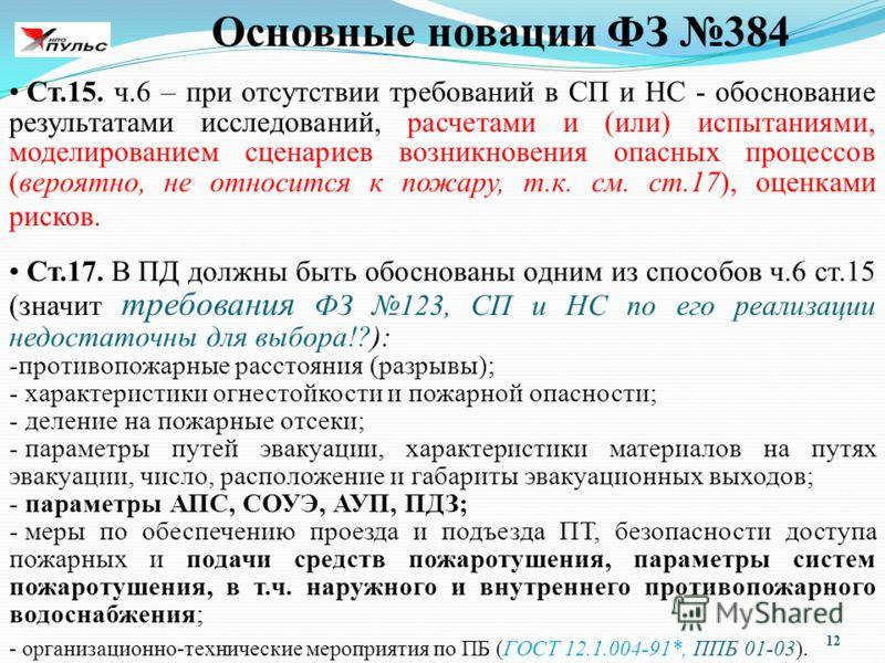 12 Основные новации ФЗ 384 Ст.15. ч.6 – при отсутствии требований в СП и НС - обоснование результатами исследований, расчетами и (или) испытаниями, моделированием сценариев возникновения опасных процессов (вероятно, не относится к пожару, т.к. см. ст