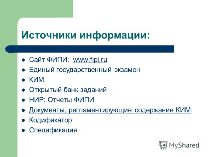 Источники информации: Сайт ФИПИ: www.fipi.ruwww.fipi.ru Единый государственный экзамен КИМ Открытый банк заданий НИР: Отчеты ФИПИ Документы, регламентирующие содержание КИМ: Кодификатор Спецификация