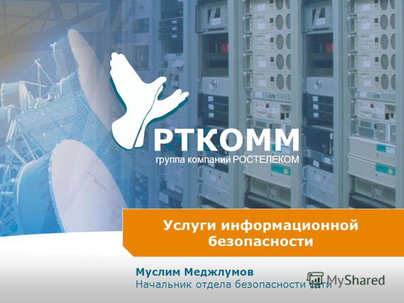 RTCOMM РTКOMM группа компаний РОСТЕЛЕКОМ Услуги информационной безопасности Муслим Меджлумов Начальник отдела безопасности сети