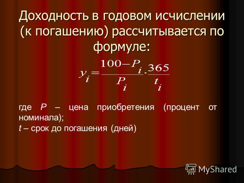 Доходность в годовом исчислении (к погашению) рассчитывается по формуле: где P – цена приобретения (процент от номинала); t – срок до погашения (дней)