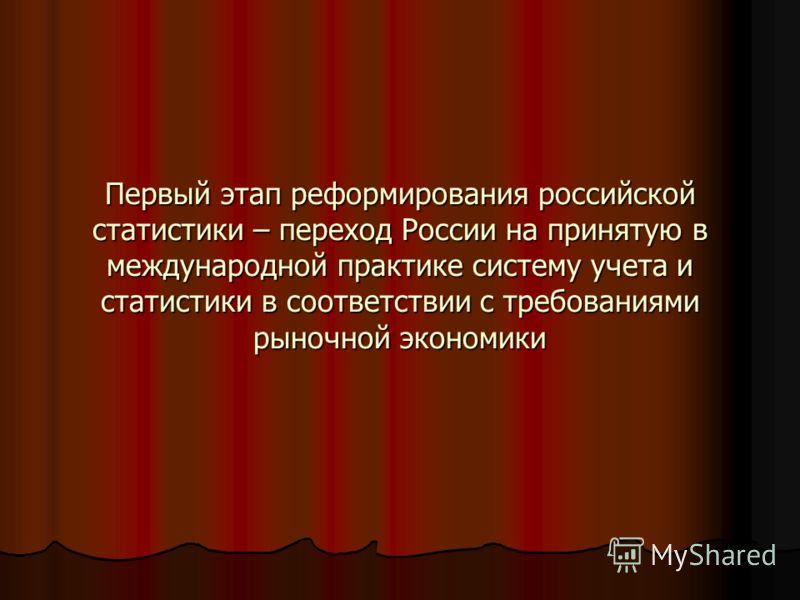 Первый этап реформирования российской статистики – переход России на принятую в международной практике систему учета и статистики в соответствии с требованиями рыночной экономики