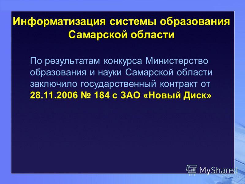 По результатам конкурса Министерство образования и науки Самарской области заключило государственный контракт от 28.11.2006 184 с ЗАО «Новый Диск» Информатизация системы образования Самарской области