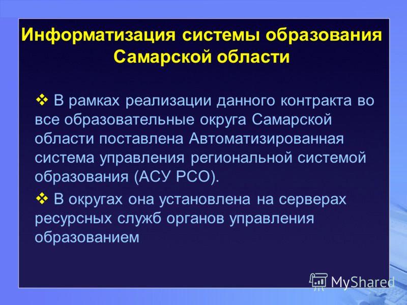 В рамках реализации данного контракта во все образовательные округа Самарской области поставлена Автоматизированная система управления региональной системой образования (АСУ РСО). В округах она установлена на серверах ресурсных служб органов управлен
