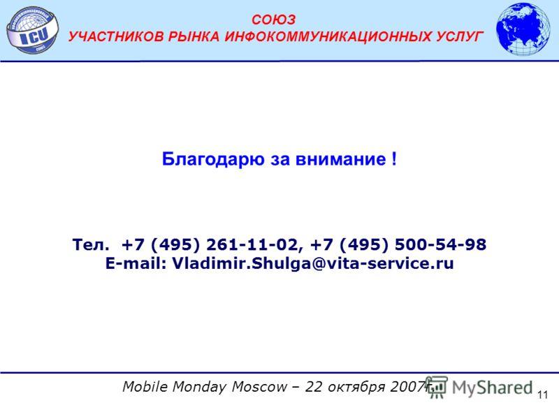 АССОЦИАЦИЯ ОПЕРАТОРОВ СЕТЕЙ СВЯЗИ ТРЕТЬЕГО ПОКОЛЕНИЯ 3G Mobile Monday Moscow – 22 октября 2007г. СОЮЗ УЧАСТНИКОВ РЫНКА ИНФОКОММУНИКАЦИОННЫХ УСЛУГ 11 Благодарю за внимание ! Тел. +7 (495) 261-11-02, +7 (495) 500-54-98 E-mail: Vladimir.Shulga@vita-serv