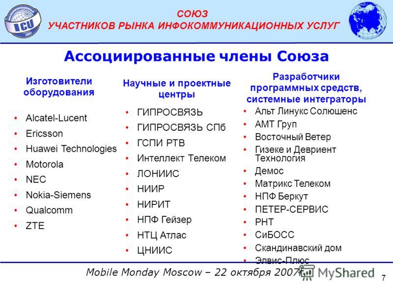 АССОЦИАЦИЯ ОПЕРАТОРОВ СЕТЕЙ СВЯЗИ ТРЕТЬЕГО ПОКОЛЕНИЯ 3G Mobile Monday Moscow – 22 октября 2007г. СОЮЗ УЧАСТНИКОВ РЫНКА ИНФОКОММУНИКАЦИОННЫХ УСЛУГ 7 Изготовители оборудования Alcatel-Lucent Ericsson Huawei Technologies Motorola NEC Nokia-Siemens Qualc