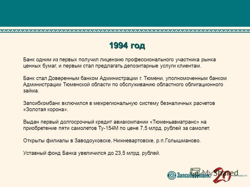 1994 год Банк одним из первых получил лицензию профессионального участника рынка ценных бумаг, и первым стал предлагать депозитарные услуги клиентам. Банк стал Доверенным банком Администрации г. Тюмени, уполномоченным банком Администрации Тюменской о