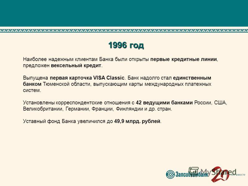 1996 год Наиболее надежным клиентам Банка были открыты первые кредитные линии, предложен вексельный кредит. Выпущена первая карточка VISA Classic. Банк надолго стал единственным банком Тюменской области, выпускающим карты международных платежных сист