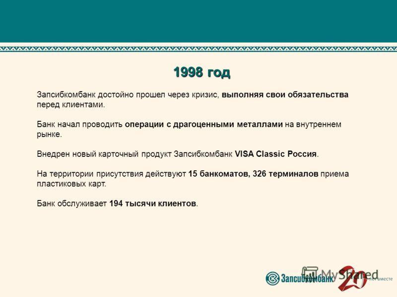 1998 год Запсибкомбанк достойно прошел через кризис, выполняя свои обязательства перед клиентами. Банк начал проводить операции с драгоценными металлами на внутреннем рынке. Внедрен новый карточный продукт Запсибкомбанк VISA Classic Россия. На террит
